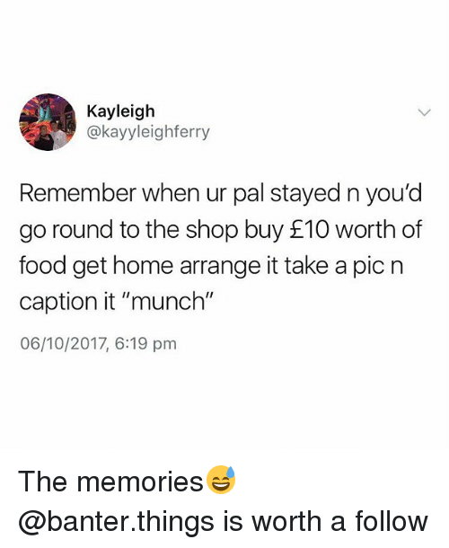 "Food, Home, and British: Kayleigh  @kayyleighferry  Remember when ur pal stayed n you'd  go round to the shop buy £10 worth of  food get home arrange it take a pic n  caption it ""munch""  06/10/2017, 6:19 pnm The memories😅 @banter.things is worth a follow"