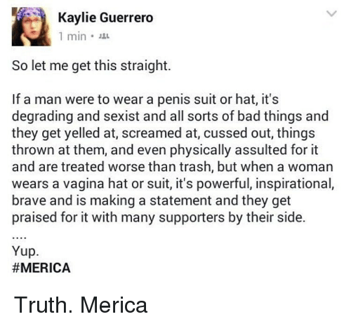 degradation: Kaylie Guerrero  1 min.  So let me get this straight.  If a man were to wear a penis suit or hat, it's  degrading and sexist and all sorts of bad things and  they get yelled at, screamed at, cussed out, things  thrown at them, and even physically assulted for it  and are treated worse than trash, but when a woman  wears a vagina hat or suit, it's powerful, inspirational,  brave and is making a statement and they get  praised for it with many supporters by their side.  Yup.  Truth. Merica