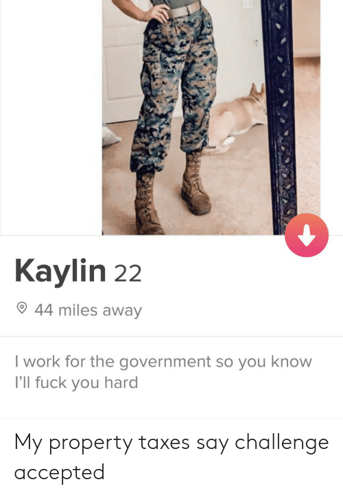 challenge accepted: Kaylin 22  44 miles away  I work for the government so you know  I'll fuck you hard My property taxes say challenge accepted