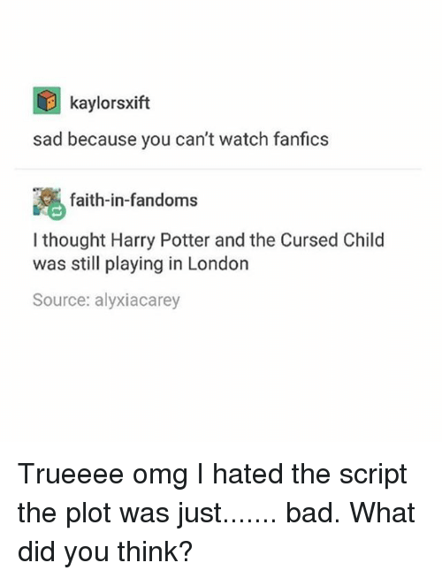 Bad, Harry Potter, and Memes: kaylorsxift  sad because you can't watch fanfics  faith-in-fandoms  I thought Harry Potter andthe Cursed Child  was still playing in London  Source: alyxiacarey Trueeee omg I hated the script the plot was just....... bad. What did you think?