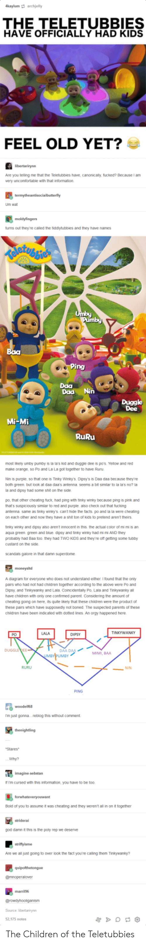 mimi: kaylum archjelly  THE TELETUBBIES  HAVE OFFICIALLY HAD KIDS  FEEL OLD YET?  Are you telling me that the Teletubbies have, canonicaly, fucked? Because I am  very uncomfortable with that information.  Um wat  tums out they're called the tiddytubbies and they have names  Daa  Daa Nin  Duggle  Dee  Mi-Mi  RuRu  most ikely umby pumby is la la's kid and duggle dee is p0's. Yelow and red  make orange, so Po and La La got together to have Ruru  Nin is purple, so that one is Tinky Winlo. Dipsys is Daa daa because they're  both green but Ook at daa daas antenna seems a bit similar to la la's no? !  a and dipsy had some shit on the side  po, that other cheating tuck, had ping with tinky winky because ping is pink and  that's suspiciously similar to red and purple also check out that fucking  antenna same as tinky winky's can't hide the facts po and la la were cheating  on each other and now they have a shit ton of kids to pretend aren't theirs  tinky winiky and dipsy also arent innocent in this the actual color of mi mi is an  aqua green. green and blue dipsy and tinky winky had mi m AND they  probably had Baa too. they had TWO KIDs and theyre off getting some tubby  custard on the side  scandas galore in that damn superdome  A diagram for everyone who does not understand either I found that the oniy  pairs who had not had children together according to the above were Po and  Dipsy, and Tinkywanky and Lala. Coincidentaily Po, Lala and Tinkywanky al  have chidren with only one confirmed parent. Considering the amount of  cheatng going on here, its quite likely that these children were the product of  these pairs which have supposedly not boned. The suspected parents of these  children have been indicated with doted ines. An orgy happened here  LALA  TINKYWANKY  PO  DIPSY  AA DAA  UMBY  DUGGLEDEE  MIMI, BAA  RURU  NIN  PING  尾woodens.  m just gonna....reblog this without comment  Stares  Why?  f Im cursed with this information, you have to be too.  Bold of you to assume it