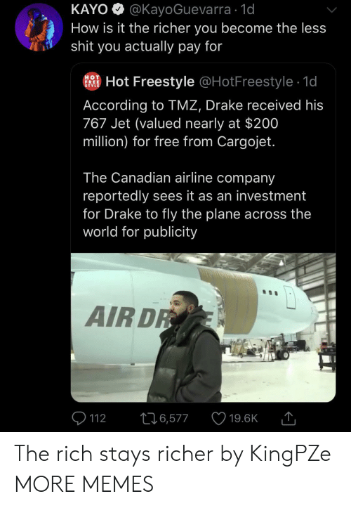 tmz: KAYO @KayoGuevarra 1d  How is it the richer you become the less  shit you actually pay for  HOT  FREE  STYLE  Hot Freestyle @HotFreestyle 1d  According to TMZ, Drake received his  767 Jet (valued nearly at $200  million) for free from Cargojet.  The Canadian airline company  reportedly sees it as an investment  for Drake to fly the plane across the  world for publicity  AIR DR  226,577  112  19.6K The rich stays richer by KingPZe MORE MEMES