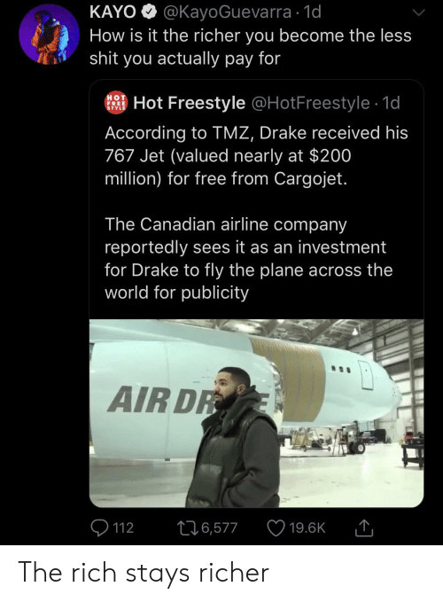 tmz: KAYO @KayoGuevarra 1d  How is it the richer you become the less  shit you actually pay for  HOT  FREE  STYLE  Hot Freestyle @HotFreestyle 1d  According to TMZ, Drake received his  767 Jet (valued nearly at $200  million) for free from Cargojet.  The Canadian airline company  reportedly sees it as an investment  for Drake to fly the plane across the  world for publicity  AIR DR  226,577  112  19.6K The rich stays richer