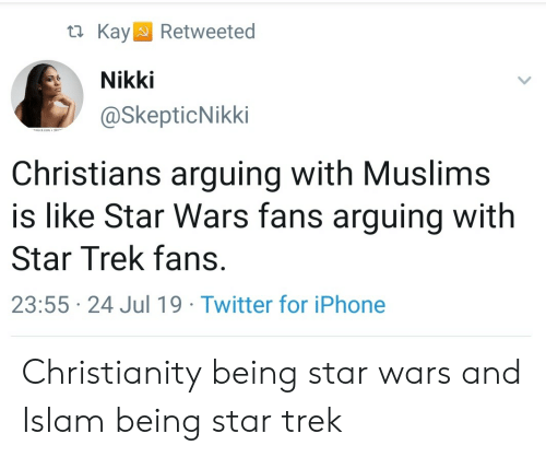 Islam: KayRetweeted  Nikki  @SkepticNikki  dact com 24  Christians arguing with Muslims  is like Star Wars fans arguing with  Star Trek fans.  23:55 24 Jul 19 Twitter for iPhone Christianity being star wars and Islam being star trek