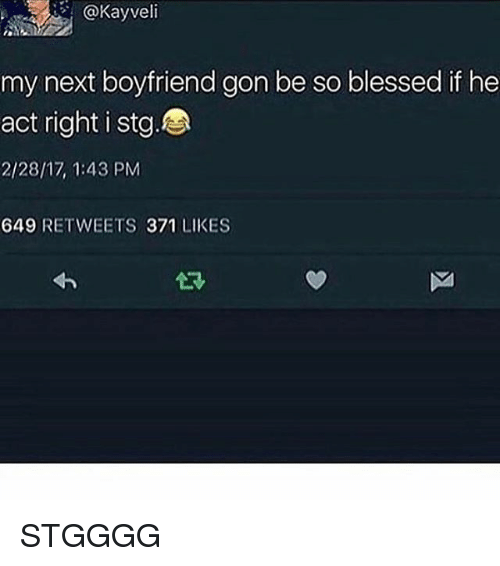 So Blessed: @Kayveli  my next boyfriend gon be so blessed if he  act right i stg.BA  2/28/17, 1:43 PM  649 RETWEETS 371 LIKES STGGGG