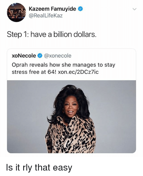 Oprah Winfrey, Free, and Dank Memes: Kazeem Famuyide  @Real LifeKaz  Step 1: have a billion dollars.  xoNecole @xonecole  Oprah reveals how she manages to stay  stress free at 64! xon.ec/2DCz7ic Is it rly that easy