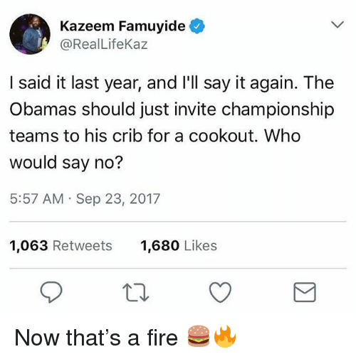 The Obamas: Kazeem Famuyide  @RealLifeKaz  I said it last year, and I'll say it again. The  Obamas should just invite championship  teams to his crib for a cookout. Who  would say no?  5:57 AM Sep 23, 2017  1,063 Retweets  1,680 Likes Now that's a fire 🍔🔥
