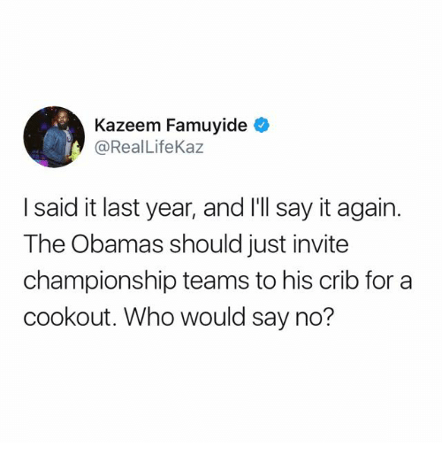 The Obamas: Kazeem Famuyide  @RealLifeKaz  I said it last year, and I'll say it again.  The Obamas should just invite  championship teams to his crib for a  cookout. Who would say no?