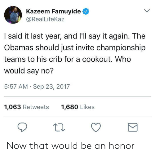 The Obamas: Kazeem Famuyide  @RealLifeKaz  I said it last year, and I'll say it again. The  Obamas should just invite championship  teams to his crib for a cookout. Who  would say no?  5:57 AM Sep 23, 2017  1,063 Retweets  1,680 Likes Now that would be an honor