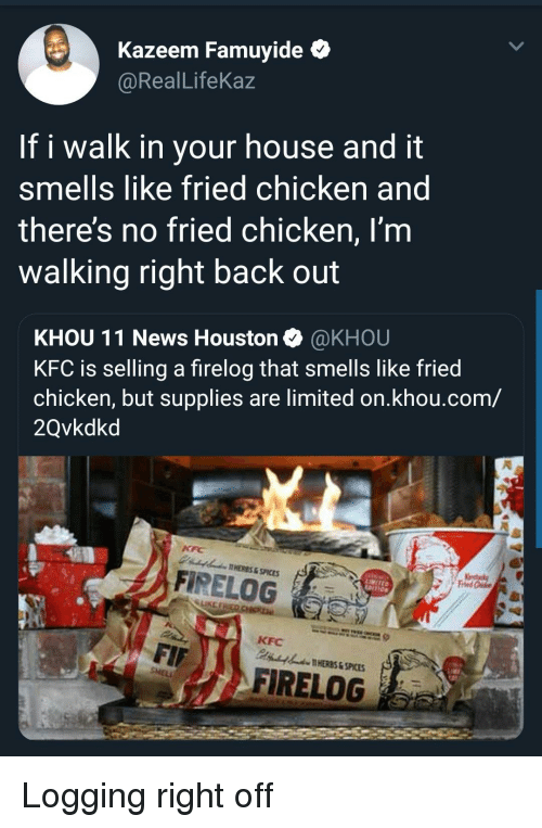 spices: Kazeem Famuyide *  @RealLifeKaz  If i walk in your house and it  smells like fried chicken and  theres no fried chicken, I'm  walking right back out  KHOU 11 News Houston @KHOU  KFC is selling a firelog that smells like fried  chicken, but supplies are limited on.khou.com/  2Qvkdkd  AHERES&SPICES  A FİRELOG  LIKE  KFC  HERES & SPICES  FIRELOG Logging right off