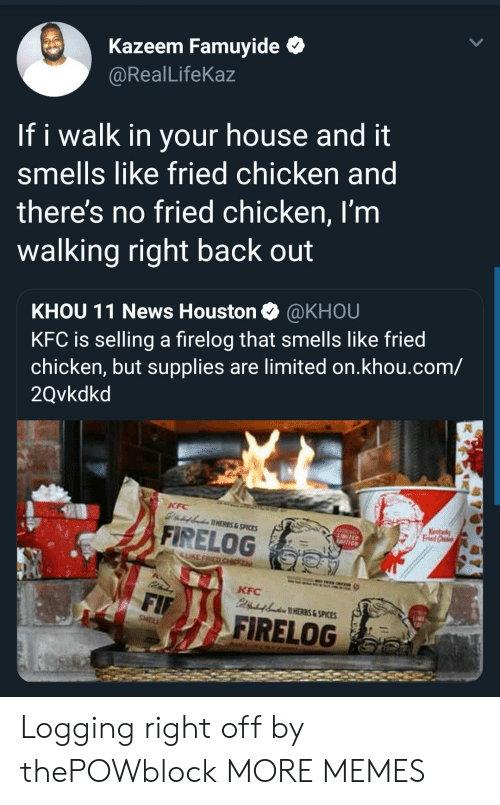 spices: Kazeem Famuyide *  @RealLifeKaz  If i walk in your house and it  smells like fried chicken and  theres no fried chicken, I'm  walking right back out  KHOU 11 News Houston @KHOU  KFC is selling a firelog that smells like fried  chicken, but supplies are limited on.khou.com/  2Qvkdkd  AHERES&SPICES  A FİRELOG  LIKE  KFC  HERES & SPICES  FIRELOG Logging right off by thePOWblock MORE MEMES