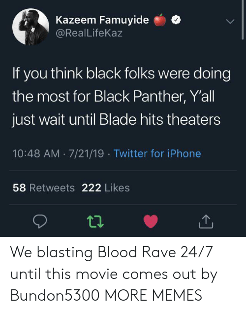 Rave: Kazeem Famuyide  @RealLifeKaz  If you think black folks were doing  the most for Black Panther, Y'all  just wait until Blade hits theaters  10:48 AM 7/21/19 Twitter for iPhone  58 Retweets 222 Likes We blasting Blood Rave 24/7 until this movie comes out by Bundon5300 MORE MEMES