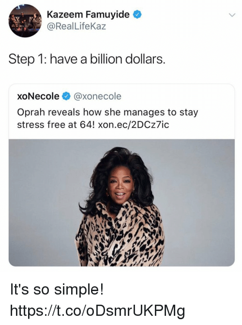Funny, Oprah Winfrey, and Free: Kazeem Famuyide  @RealLifeKaz  Step 1: have a billion dollars  xoNecole @xonecole  Oprah reveals how she manages to stay  stress free at 64! xon.ec/2DCz7ic It's so simple! https://t.co/oDsmrUKPMg