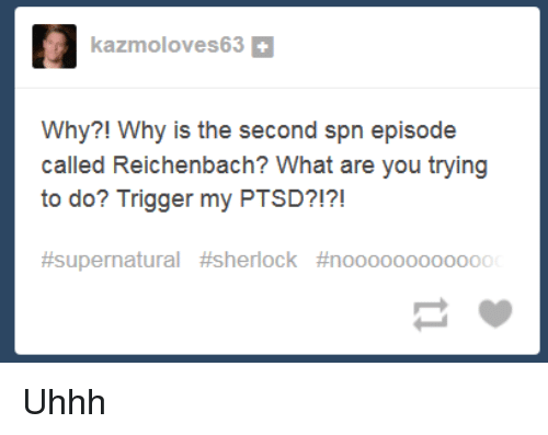 Dank Memes, Ptsd, and What Ares: kazmoloves63  Why?! Why is the second spn episode  called Reichenbach? What are you trying  to do? Trigger my PTSD?!?!  Uhhh