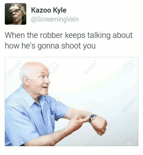 kazoo: Kazoo Kyle  @ScreamingVain  When the robber keeps talking about  how he's gonna shoot you
