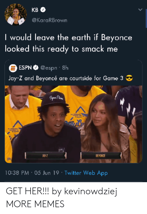 Jay Z: KB  @KaraRBrown  I would leave the earth if Beyonce  looked this ready to smack me  ESPN@espn 8h  Jay-Z and Beyoncé are courtside for Game 3  Fpe Phoe  JAY-  BEYONS  10:38 PM 05 Jun 19 Twitter Web App GET HER!!! by kevinowdziej MORE MEMES
