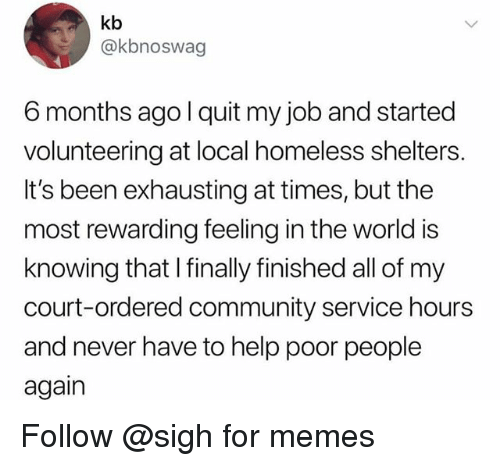 Community, Homeless, and Memes: kb  @kbnoswag  6 months ago l quit my job and started  volunteering at local homeless shelters.  It's been exhausting at times, but the  most rewarding feeling in the world is  knowing that I finally finished all of my  court-ordered community service hours  and never have to help poor people  again Follow @sigh for memes