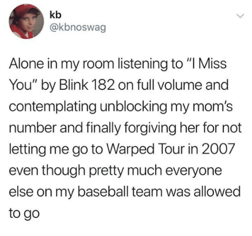 """Blink 182: kb  @kbnoswag  Alone in my room listening to """"I Miss  You"""" by Blink 182 on full volume and  contemplating unblocking my mom's  number and finally forgiving her for not  letting me go to Warped Tour in 2007  even though pretty much everyone  else on my baseball team was allowed  to go"""