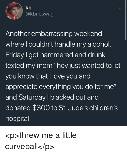 "Drunk, Friday, and Love: kb  @kbnoswag  Another embarrassing weekend  where l couldn't handle my alcohol  Friday I got hammered and drunk  texted my mom ""hey just wanted to let  you know that I love you and  appreciate everything you do for me""  and Saturday I blacked out and  donated $300 to St. Jude's children's  hospital <p>threw me a little curveball</p>"