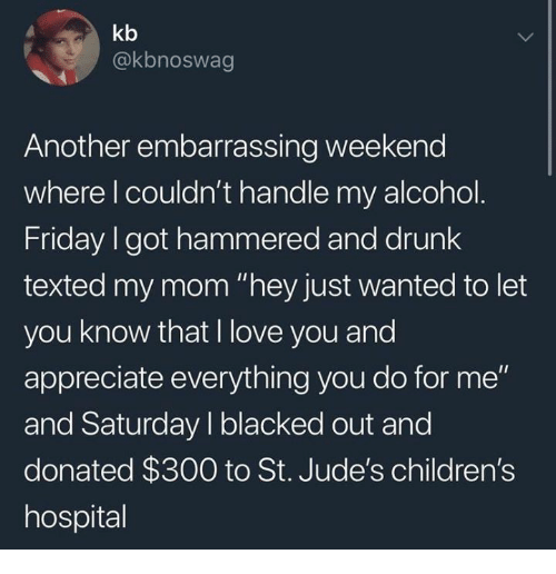 """Children's Hospital: kb  @kbnoswag  Another embarrassing weekend  where l couldn't handle my alcohol  Friday I got hammered and drunk  texted my mom """"hey just wanted to let  you know that I love you and  appreciate everything you do for me""""  and Saturday I blacked out and  donated $300 to St. Jude's children's  hospital"""