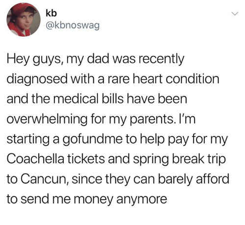 Cancun: kb  @kbnoswag  Hey guys, my dad was recently  diagnosed with a rare heart condition  and the medical bills have been  overwhelming for my parents. l'm  starting a gofundme to help pay for my  Coachella tickets and spring break trip  to Cancun, since they can barely afford  to send me money anymore