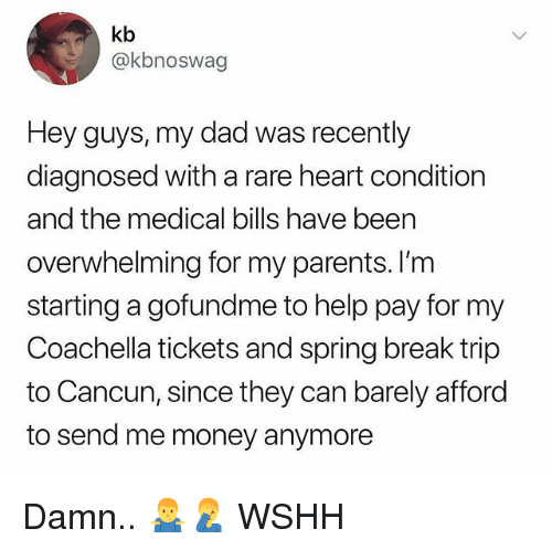 Cancun: kb  @kbnoswag  Hey guys, my dad was recently  diagnosed with a rare heart condition  and the medical bills have been  overwhelming for my parents. I'nm  starting a gofundme to help pay for my  Coachella tickets and spring break trip  to Cancun, since they can barely afford  to send me money anymore Damn.. 🤷♂️🤦♂️ WSHH