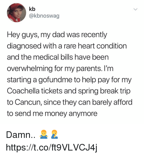 Cancun: kb  @kbnoswag  Hey guys, my dad was recently  diagnosed with a rare heart condition  and the medical bills have been  overwhelming for my parents. I'm  starting a gofundme to help pay for my  Coachella tickets and spring break trip  to Cancun, since they can barely afford  to send me money anymore Damn.. 🤷♂️🤦♂️ https://t.co/ft9VLVCJ4j