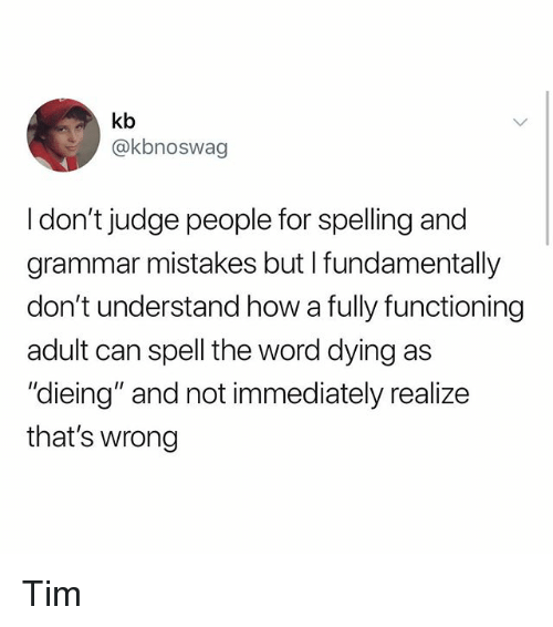 """Memes, Word, and Mistakes: kb  @kbnoswag  I don't judge people for spelling and  grammar mistakes but I fundamentally  don't understand how a fully functioning  adult can spell the word dying as  """"dieing"""" and not immediately realize  that's wrong Tim"""