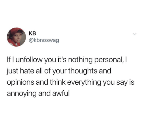 nothing personal: KB  @kbnoswag  If I unfollow you it's nothing personal, I  just hate all of your thoughts and  opinions and think everything you say is  annoying and awful