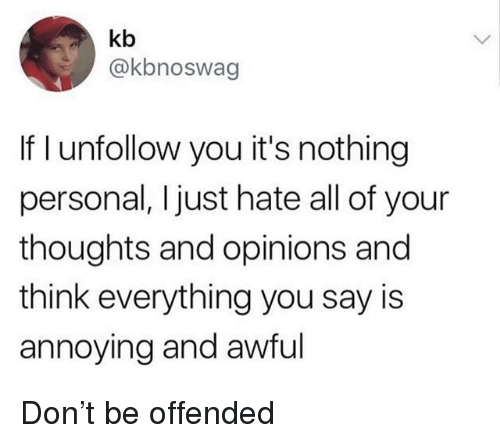 nothing personal: kb  @kbnoswag  If I unfollow you it's nothing  personal, Ijust hate all of your  thoughts and opinions and  think everything you say is  annoying and awful Don't be offended
