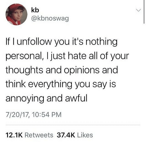nothing personal: kb  @kbnoswag  If I unfollow you it's nothing  personal, Ijust hate all of your  thoughts and opinions and  think everything you say is  annoying and awful  7/20/17, 10:54 PM  12.1K Retweets 37.4K Likes