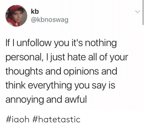 opinions: kb  @kbnoswag  If I unfollow you it's nothing  personal, Ijust hate all of your  thoughts and opinions and  think everything you say is  annoying and awful #iaoh #hatetastic