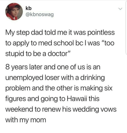 """Med School: kb  @kbnoswag  My step dad told me it was pointless  to apply to med school bc I was """"too  stupid to be a doctor""""  8 years later and one of us is an  unemployed loser with a drinking  problem and the other is making six  figures and going to Hawaii this  weekend to renew his wedding vows  with my mom"""