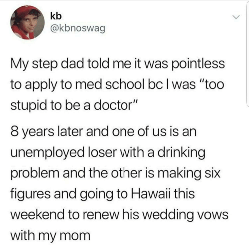 "Hawaii: kb  @kbnoswag  My step dad told me it was pointless  to apply to med school bc I was ""too  stupid to be a doctor""  8 years later and one of us is an  unemployed loser with a drinking  problem and the other is making six  figures and going to Hawaii this  weekend to renew his wedding vows  with my mom"