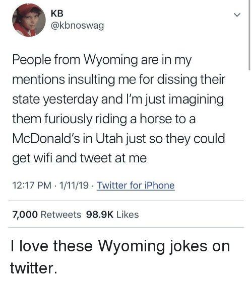 Dissing: KB  @kbnoswag  People from Wyoming are in my  mentions insulting me for dissing their  state yesterday and I'm just imagining  them furiously riding a horse to a  McDonald's in Utah just so they could  get wifi and tweet at me  12:17 PM . 1/11/19 Twitter for iPhone  7,000 Retweets 98.9K Likes I love these Wyoming jokes on twitter.