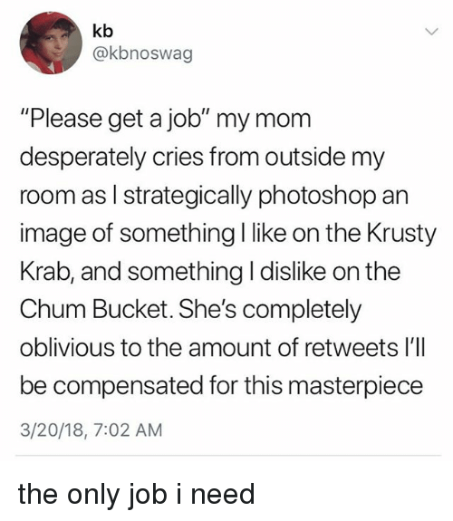 "Photoshop, Image, and Relatable: kb  @kbnoswag  ""Please get a job"" my mom  desperately cries from outside my  room as l strategically photoshop an  image of something I like on the Krusty  Krab, and something I dislike on the  Chum Bucket. She's completely  oblivious to the amount of retweets l'll  be compensated for this masterpiece  3/20/18, 7:02 AM the only job i need"