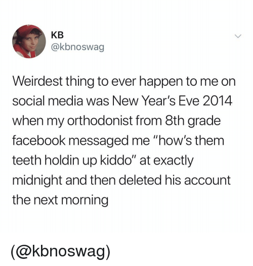 """8th grade: KB  @kbnoswag  Weirdest thing to ever happen to me orn  social media was New Year's Eve 2014  when my orthodonist from 8th grade  facebook messaged me """"how's them  teeth holdin up kiddo"""" at exactly  midnight and then deleted his account  the next morning (@kbnoswag)"""