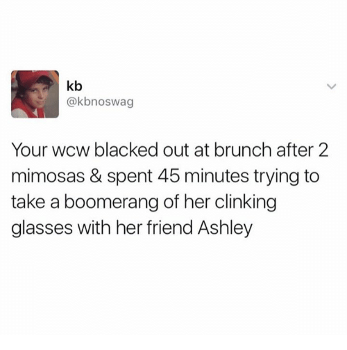 Wcw, Blacked, and Glasses: kb  @kbnoswag  Your wcw blacked out at brunch after 2  mimosas & spent 45 minutes trying to  take a boomerang of her clinking  glasses with her friend Ashley