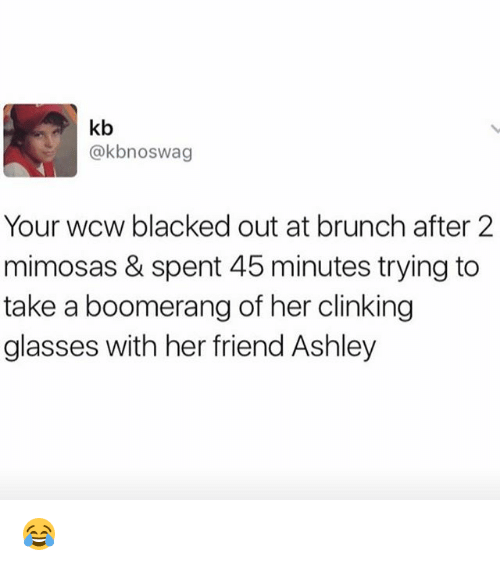 Memes, Wcw, and Blacked: kb  @kbnoswag  Your wcw blacked out at brunch after 2  mimosas & spent 45 minutes trying to  take a boomerang of her clinking  glasses with her friend Ashley 😂