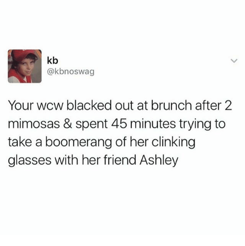 Funny, Wcw, and Blacked: kb  @kbnoswag  Your wcw blacked out at brunch after 2  mimosas & spent 45 minutes trying to  take a boomerang of her clinking  glasses with her friend Ashley