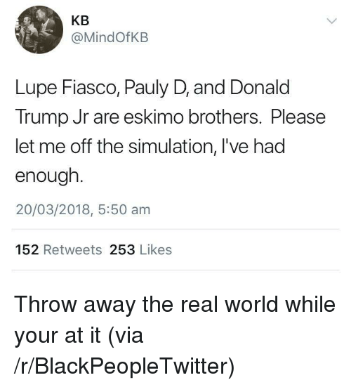 donald trump jr: KB  @MindOfKB  Lupe Fiasco, Pauly D, and Donald  Trump Jr are eskimo brothers. Please  let me off the simulation, l've had  enough  20/03/2018, 5:50 am  152 Retweets 253 Likes <p>Throw away the real world while your at it (via /r/BlackPeopleTwitter)</p>