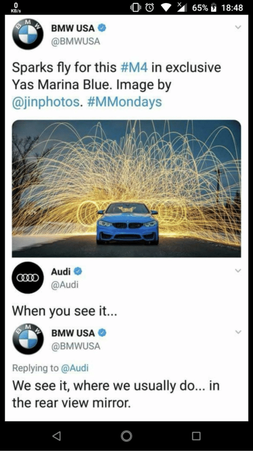 bmw: KB/s  BMW USA  @BMWUSA  Sparks fly for this #M4 in exclusive  Yas Marina Blue. Image by  @inphotos. #MMondays  Audiネ  @Audi  When vou see it...  BMW USA  @BMWUSA  Replying to @Audi  We see it, where we usually do... in  the rear view mirror.
