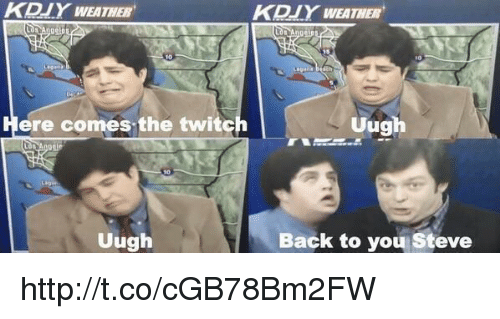 memes: KBIY WEATHER  Here comes the twitch  Uugh  DIY WEATHER  Uugh  Back to you Steve http://t.co/cGB78Bm2FW