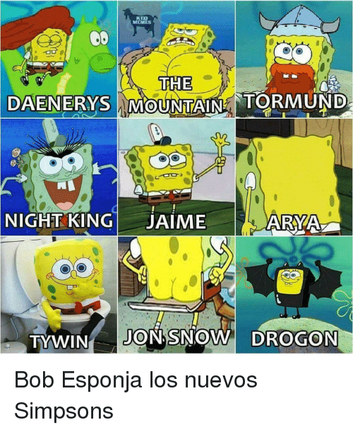 Memes, The Simpsons, and Jon Snow: KBO  MEMES  THE  MOUNTAIN  NIGHT KINGJAIME  ARYA  TYWIN JON SNOW DROGON <p>Bob Esponja los nuevos Simpsons</p>