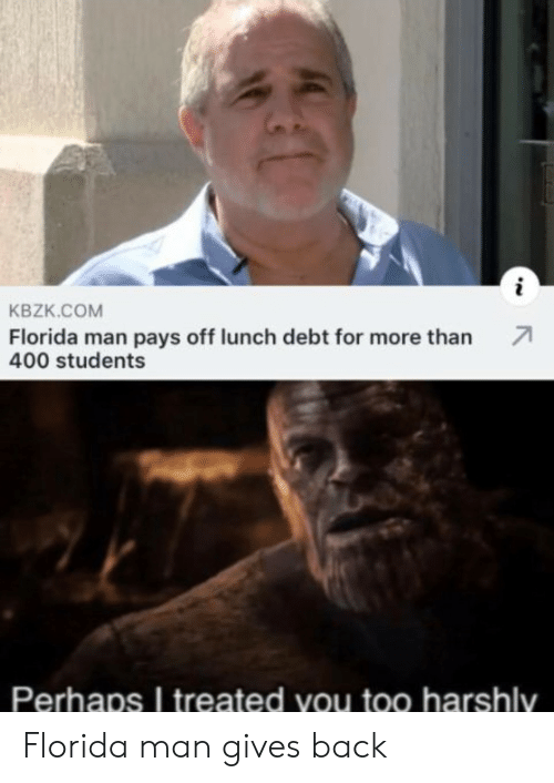 Pays: KBZK.COM  Florida man pays off lunch debt for more than  400 students  Perhaps I treated you too harshly Florida man gives back