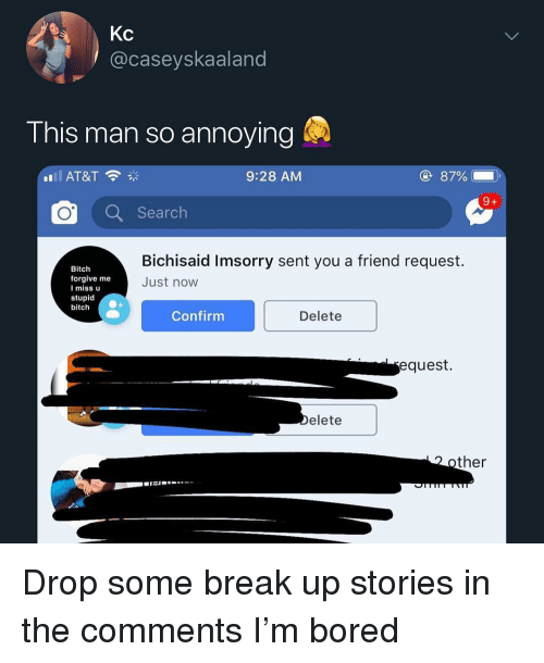 Drop Some: Kc  @caseyskaaland  I his man SO annoving  9:28 AM  87%  Q Search  Bichisaid Imsorry sent you a friend request.  Just now  Bitch  forgive me  I miss u  stupid  bitch  Confirmm  Delete  equest.  elete  ther Drop some break up stories in the comments I'm bored