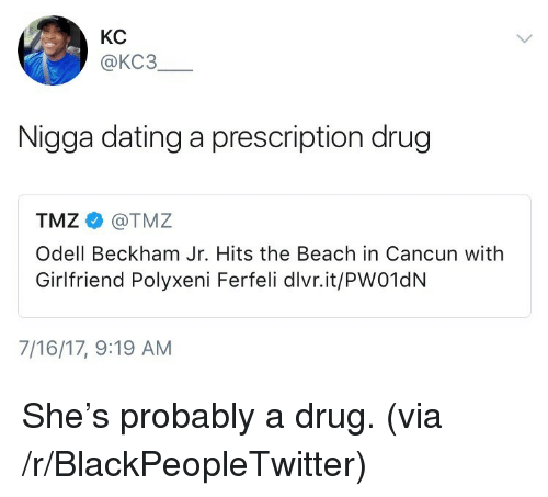 Blackpeopletwitter, Dating, and Odell Beckham Jr.: KC  @KC3  Nigga dating a prescription drug  TMZ@TMZ  Odell Beckham Jr. Hits the Beach in Cancun with  Girlfriend Polyxeni Ferfeli dlvr.it/PW01dN  7/16/17, 9:19 AM <p>She's probably a drug. (via /r/BlackPeopleTwitter)</p>
