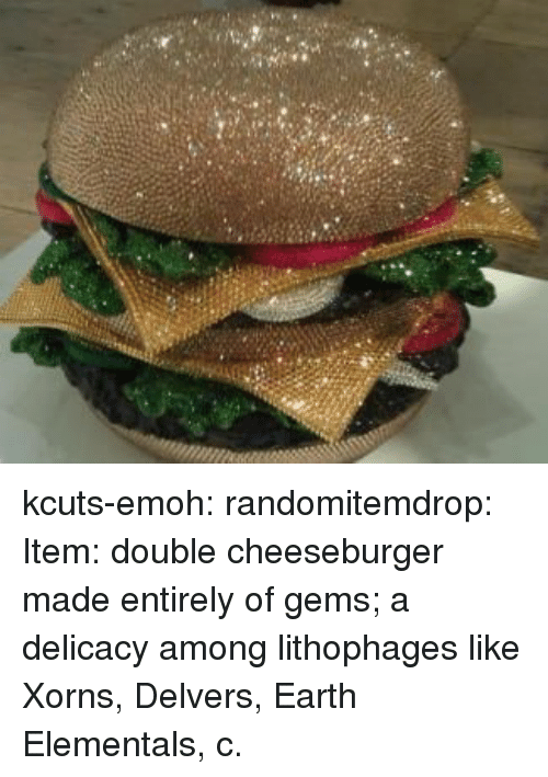 cheeseburger: kcuts-emoh:  randomitemdrop:  Item: double cheeseburger made entirely of gems; a delicacy among lithophages like Xorns, Delvers, Earth Elementals, c.