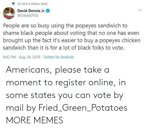 chicken sandwich: KD and 4 others liked  David Dennis Jr.  @DavidDTSS  People are so busy using the popeyes sandwich to  shame black people about voting that no one has even  brought up the fact it's easier to buy a popeyes chicken  sandwich than it is for a lot of black folks to vote.  9:42 PM Aug 24, 2019 Twitter for Android Americans, please take a moment to register online, in some states you can vote by mail by Fried_Green_Potatoes MORE MEMES