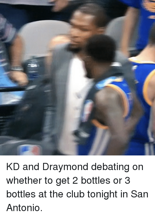Basketball, Club, and Golden State Warriors: KD and Draymond debating on whether to get 2 bottles or 3 bottles at the club tonight in San Antonio.